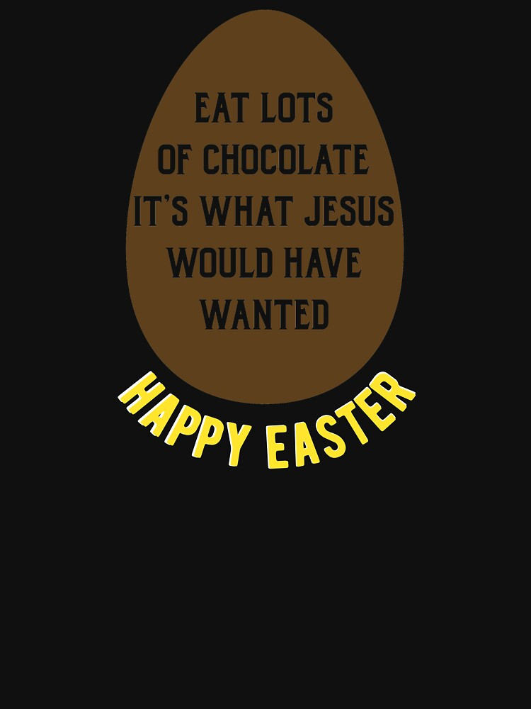 Eat Lots of Chocolate its what Jesus would have wanted, Happy Easter. by ESSTEE