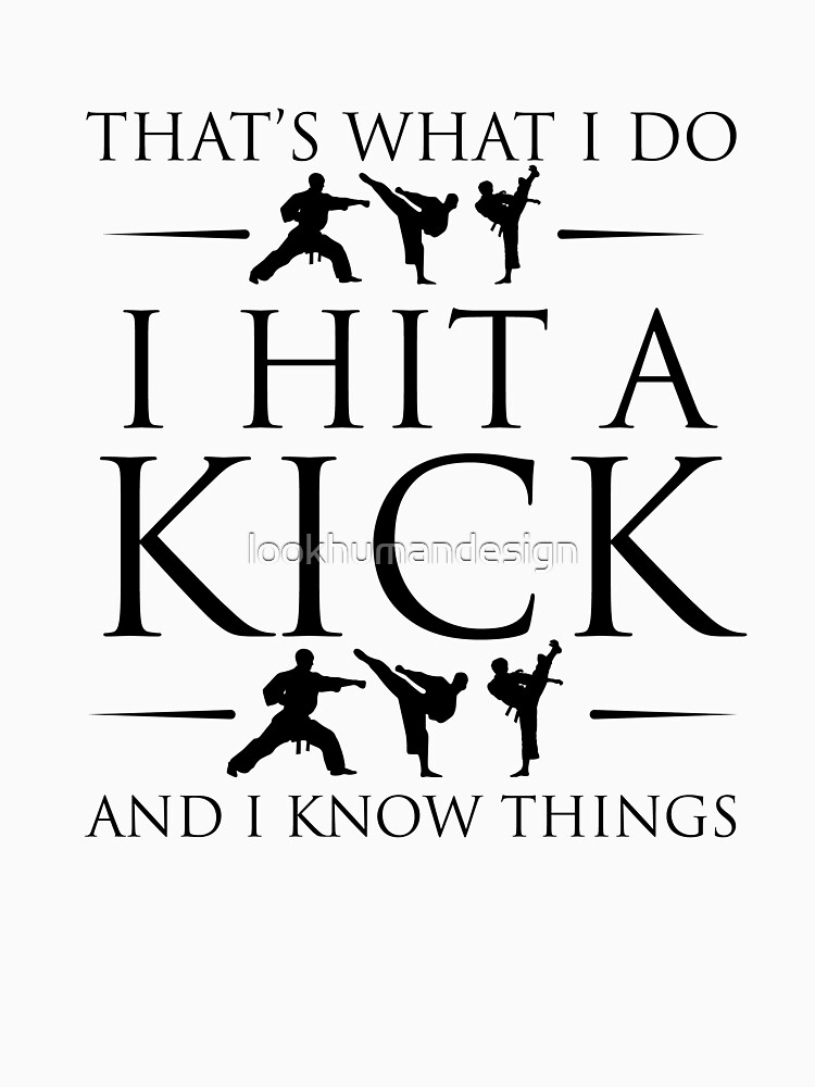 That's What I Do I Hit A Kick And I Know Things - Karate Kick Karate Training Karate Lover Kung Fu Martial Arts by lookhumandesign