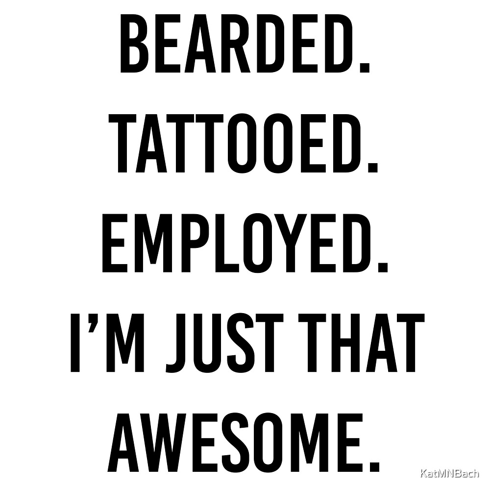 Bearded. Tattooed. Employed. I'm Just that Awesome.  by KatMNBach