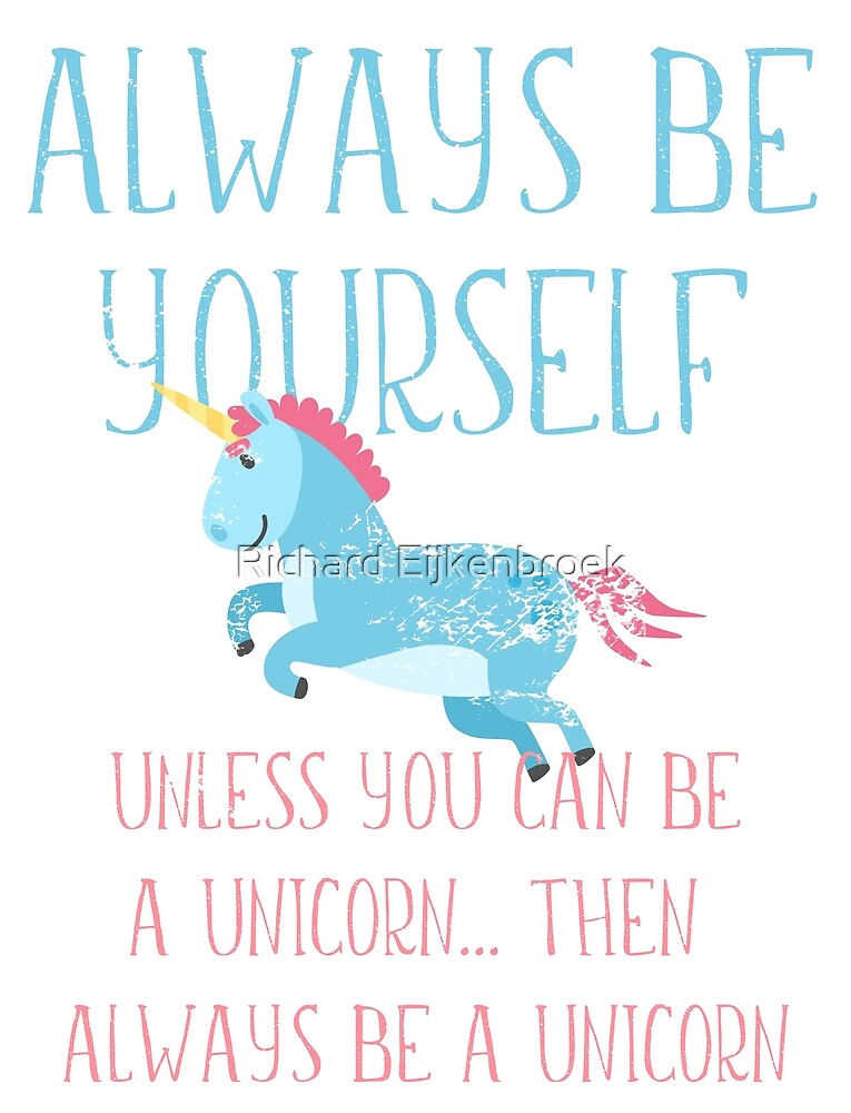 Cute Unicorn - Always be Yourself Unless you are a Unicorn, then always be a unicorn by Richard Eijkenbroek