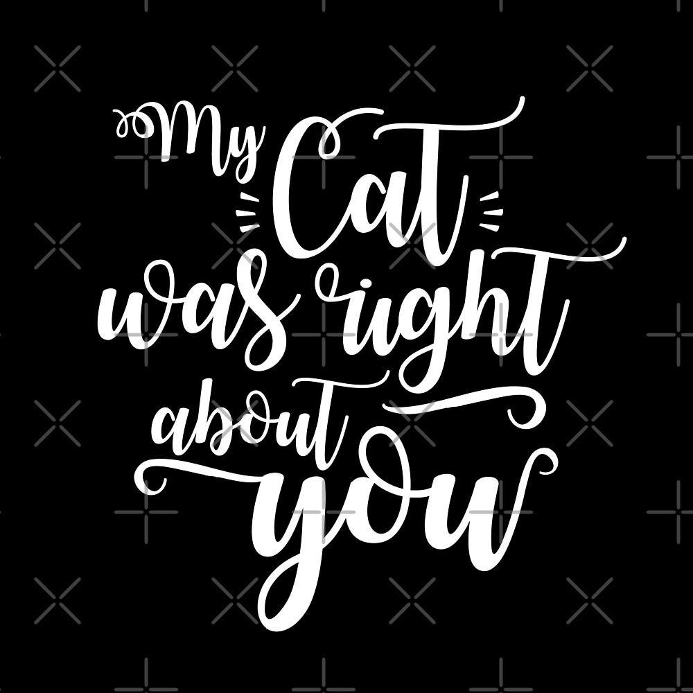 My cat was right about you - funny cat lover with ink hand written text only by iresist