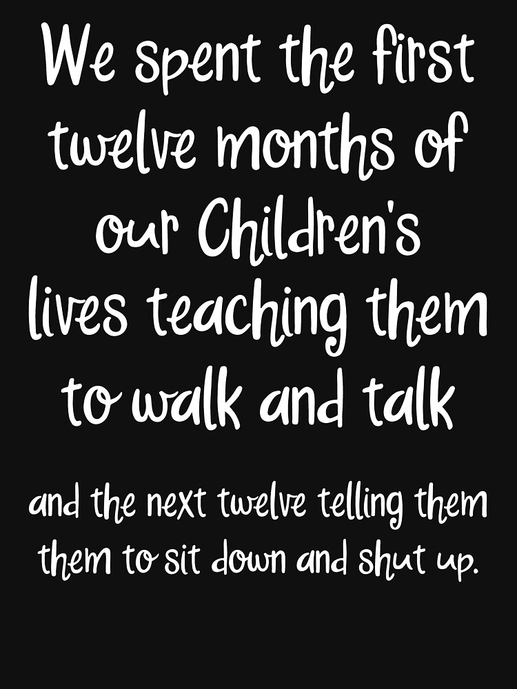 We spent the first twelve months of our children's lives teaching them to walk and talk. by allarddavid