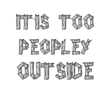 Its Too Peopley Outside Women's Relaxed T-Shirt by T-marina