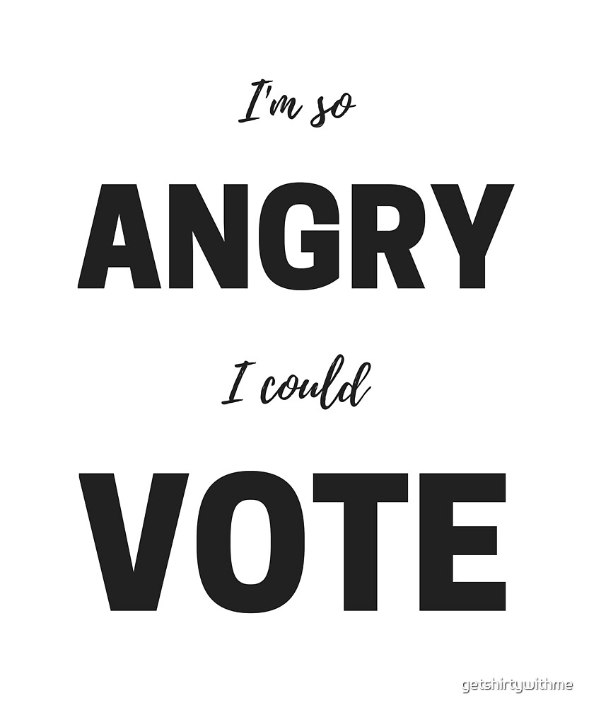 I'm so angry I could vote by getshirtywithme