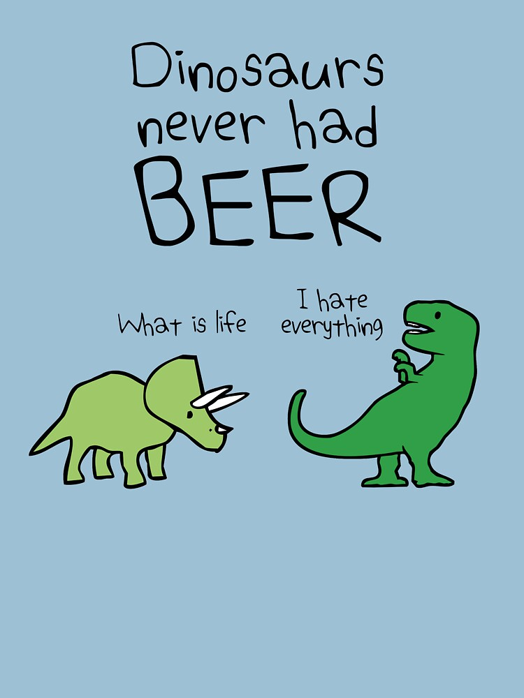 Dinosaurs Never Had Beer by jezkemp