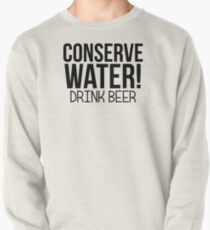 Conserve Water! Drink Beer. Pullover