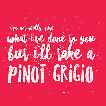 I'm not really sure what I've done to you But I'll take a Pinot Grigio by mivpiv