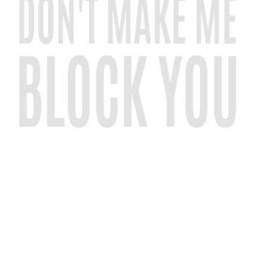 Don't Make Me Block You by clairesdesign