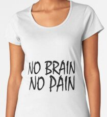 Funny T-Shirt - No Brain No Pain  Women's Premium T-Shirt
