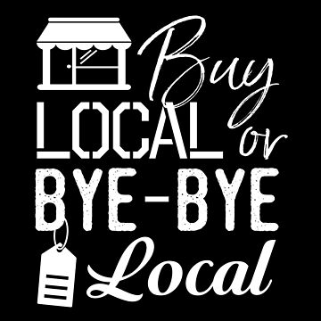 Buy Local or Bye-Bye Local - Shop Local Shirt by bkfdesigns