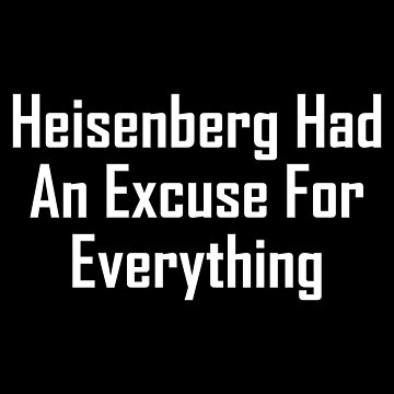 Heisenberg Had An Excuse For Everything by geeknirvana