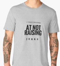 I Succeeded At Not Raising Jerks - Mom or Dad Men's Premium T-Shirt