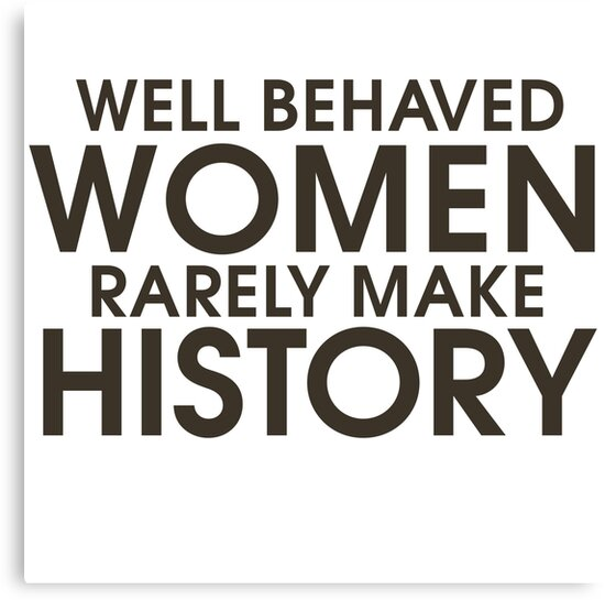 Well behaved women rarely make history by BubbSnugg LC
