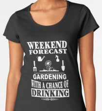Weekend Forecast: Gardening With A Chance Of Drinking Women's Premium T-Shirt
