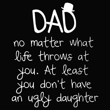 dad no matter what life throws at you. at least you don't have an ugly daughter t-shirt by ArtistJoseph