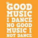 Good Music I Dance, No Good Music I Not Dance by regalclothing