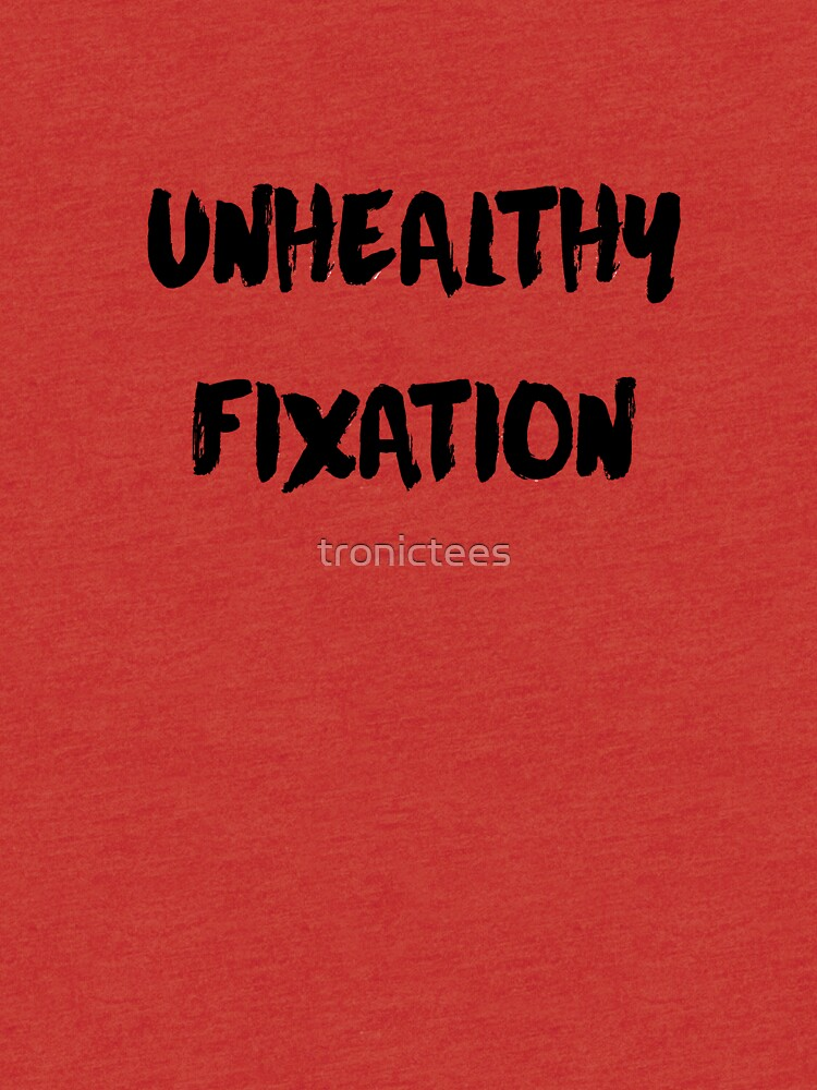 Unhealthy fixation