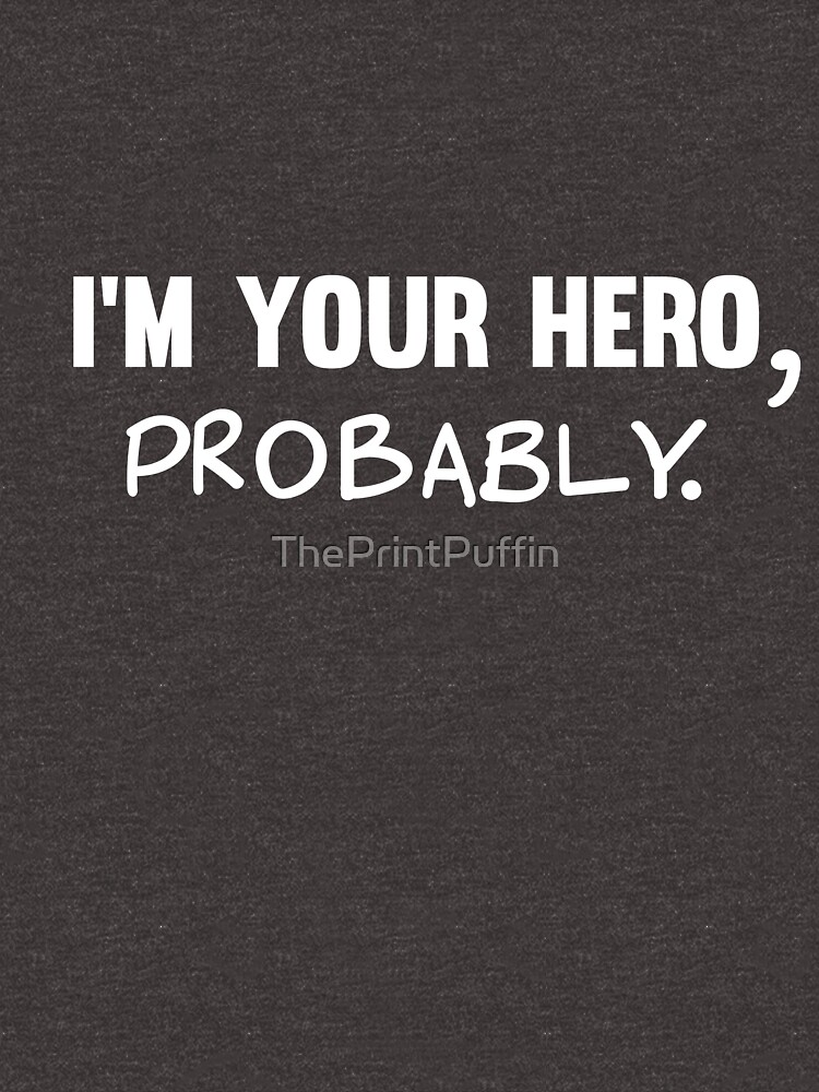 I'm Your Hero, probably | Sarcastic Quote by ThePrintPuffin