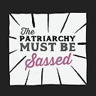 The Patriarchy Must Be Sassed  by Mellow Merch