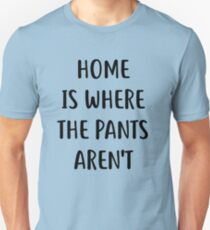 Home is where the pants are not Shirt Unisex T-Shirt