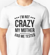 I'm Not Crazy My Mother Had Me Tested T-Shirt Unisex T-Shirt