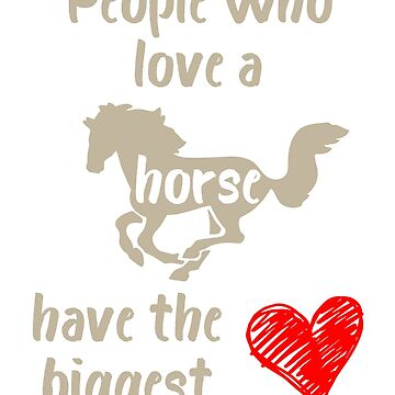 People Who Love a Horse Have the Biggest Heart by evisionarts