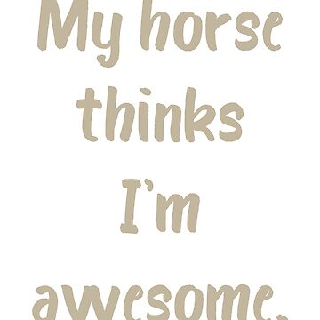 My Horse Thinks I'm Awesome by evisionarts