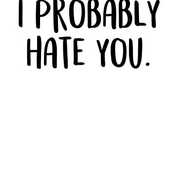 Funny I Probably Hate You Sarcastic Funny Spite T-shirt by Mayashop