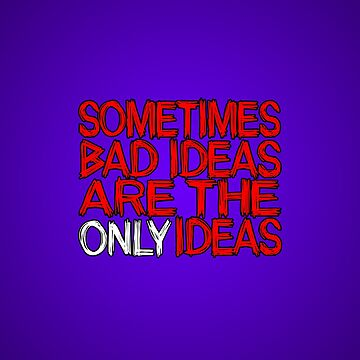 Sometimes Bad Ideas Are The Only Ideas by lonebannana
