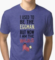 I Used To Be The Eggman, But Now I Am The Walrus Tri-blend T-Shirt