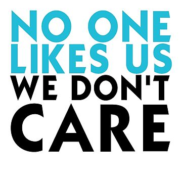 NO ONE LIKES US WE DON'T CARE Shirt by drakouv