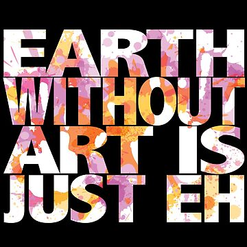 Artist Funny Design - Earth Without Art Is Just Eh  by kudostees