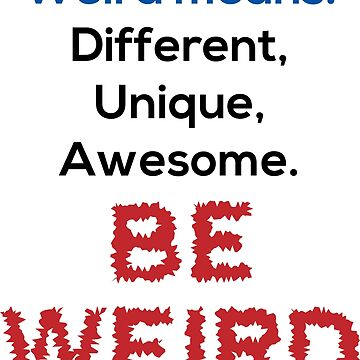 Weird Means: Different, Unique, Awesome. BE WEIRD. by DavidAtchley