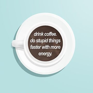 Drink coffee, do stupid things faster with more energy. by fayemonterey