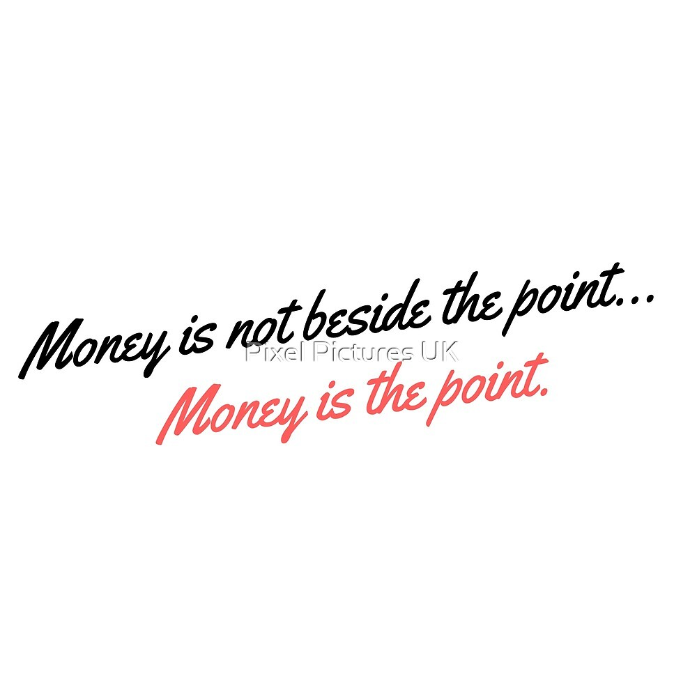 Money is not beside the point… Money is the point. by swrecordsuk
