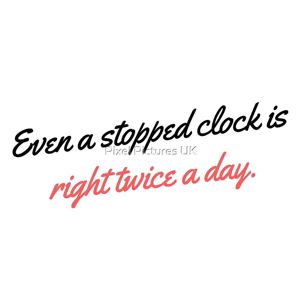 Even a stopped clock is right twice a day. by swrecordsuk