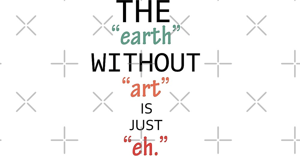 The earth without art is just eh - Art lover quote Funny &inspiring by Desire-inspire
