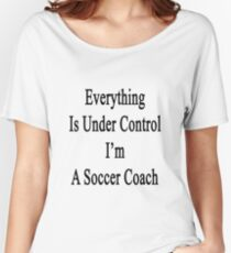 Everything Is Under Control I'm A Soccer Coach  Women's Relaxed Fit T-Shirt