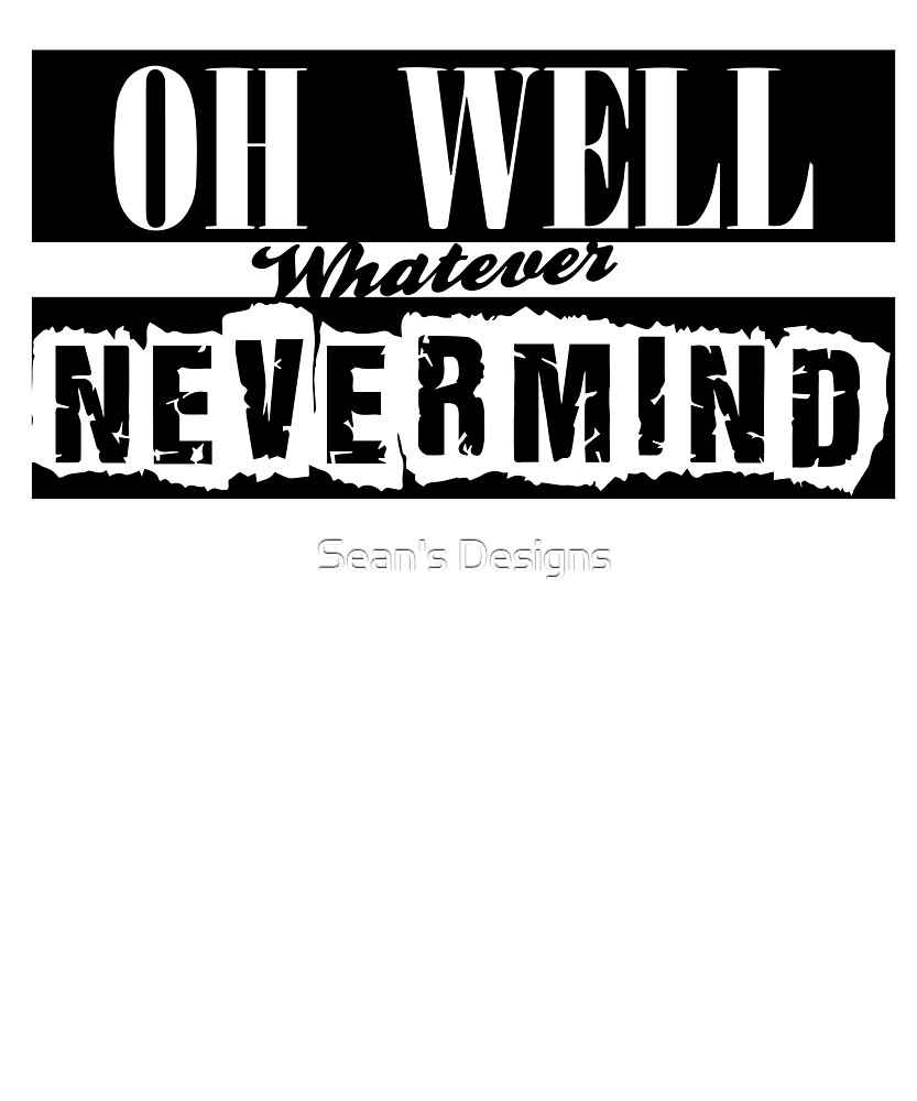 Oh Well Whatever Nevermind by Sean's Designs