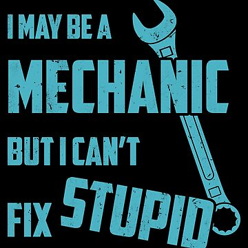I May Be A Mechanic - But I Can't Fix Stupid by DamselOverdrive