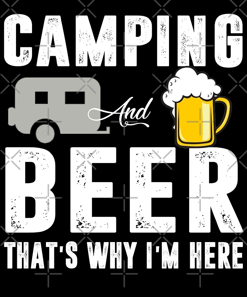 Camping And Beer That's Why I'm Here T-shirt by Kimcf