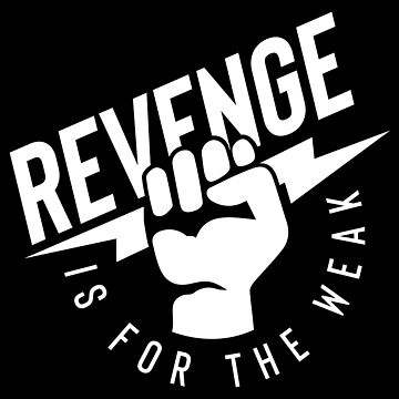 Revenge is for the Weak by lefrick