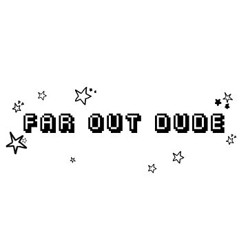 Far Out Dude by glitchcraft