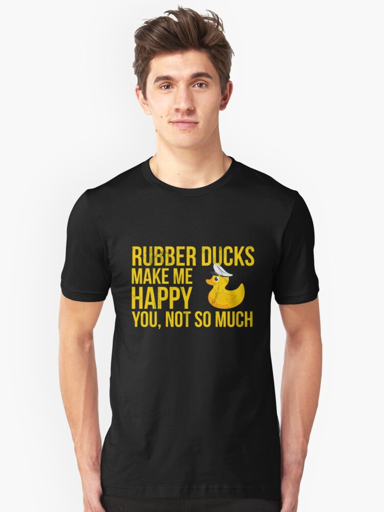 Rubber Ducks Make Me Happy You Not So Much Funny Tshirt Unisex T-Shirt Front