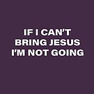 If I Can't Bring Jesus I'm Not Going - Funny Christian Quote by Kelsorian