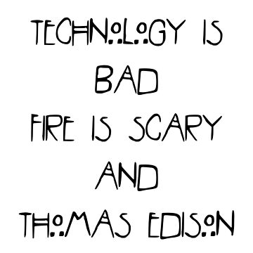 hurr hburr technology is bad fire is scary and thomas edison was a witch by aamazed