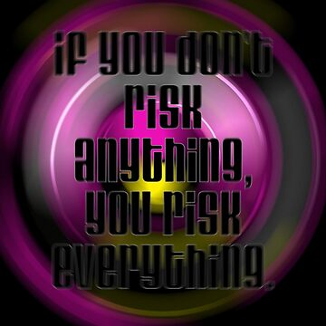 Risk! If you don't risk anything you risk everything... by PunnyTees