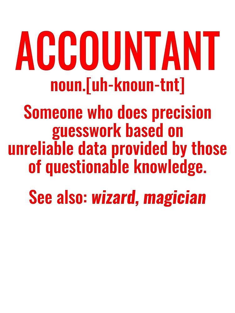 Accountant Someone Who Does Precision Guesswork Based on Unreliable Data Provided by Those of Questionable Knowledge tshirt by simbamerch