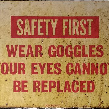 Safety First - Wear Goggles - Your Eyes Cannot Be Replaced by circuitsnap