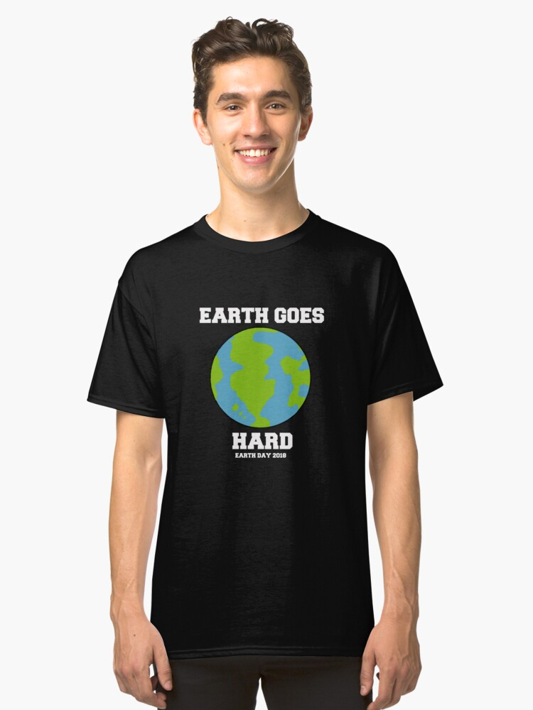Earth Goes Hard Earth Day 2018 Classic T-Shirt Front